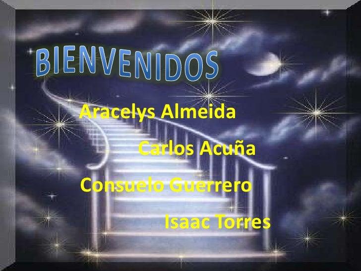 BIENVENIDOS<br />Aracelys Almeida<br />Carlos Acuña<br />Consuelo Guerrero<br />Isaac Torres<br />