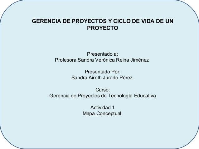 GERENCIA DE PROYECTOS Y CICLO DE VIDA DE UNPROYECTOPresentado a:Profesora Sandra Verónica Reina JiménezPresentado Por:Sand...