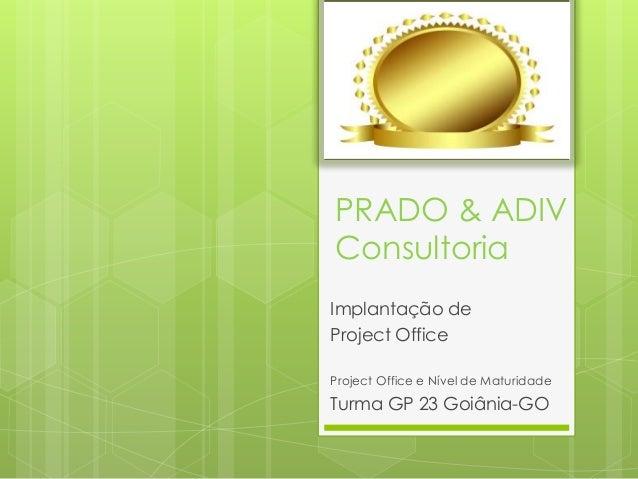 PRADO & ADIV Consultoria Implantação de Project Office Project Office e Nível de Maturidade Turma GP 23 Goiânia-GO