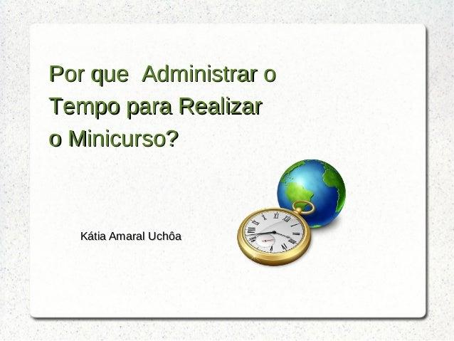 Por que Administrar oPor que Administrar o Tempo para RealizarTempo para Realizar o Minicurso?o Minicurso? Kátia Amaral Uc...