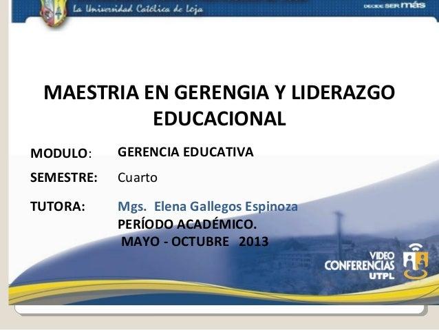 MAESTRIA EN GERENGIA Y LIDERAZGO EDUCACIONAL MODULO:  GERENCIA EDUCATIVA  SEMESTRE:  Cuarto  TUTORA:  Mgs. Elena Gallegos ...