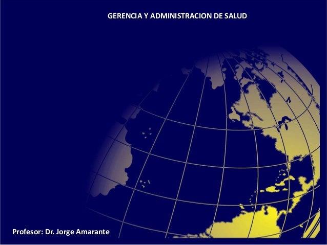 GERENCIA Y ADMINISTRACION DE SALUD Profesor: Dr. Jorge Amarante