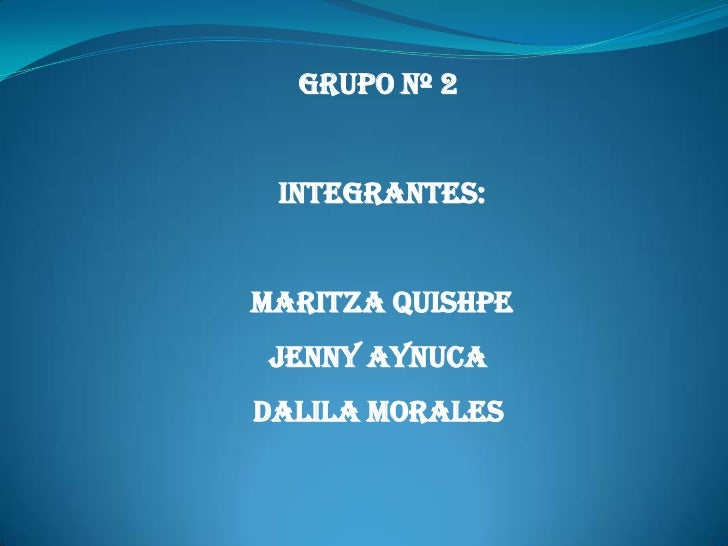 GRUPO Nº 2<br /> INTEGRANTES:<br />MARITZA QUISHPE<br />JENNY AYNUCA<br />DALILA MORALES<br />