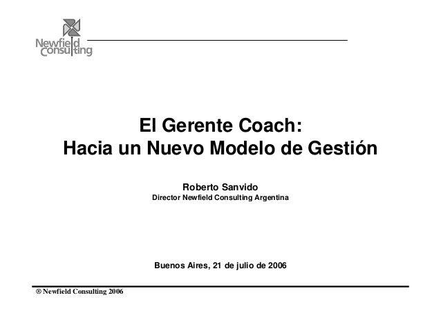 ® Newfield Consulting 2006 El Gerente Coach: Hacia un Nuevo Modelo de Gestión Roberto Sanvido Director Newfield Consulting...