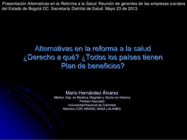 Alternativas en la reforma a la salud¿Derecho a qué? ¿Todos los países tienenPlan de beneficios?Mario Hernández ÁlvarezMéd...