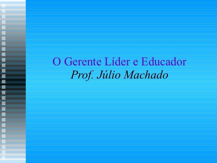 O Gerente Líder e Educador Prof. Júlio Machado