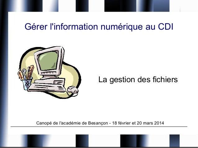 Gérer l'information numérique au CDI La gestion des fichiers Canopé de l'académie de Besançon - 18 février et 20 mars 2014