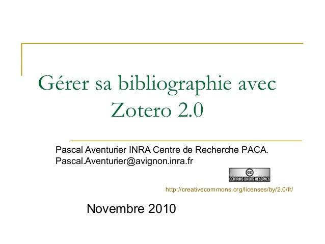 Gérer sa bibliographie avec Zotero 2.0 Pascal Aventurier INRA Centre de Recherche PACA. Pascal.Aventurier@avignon.inra.fr ...