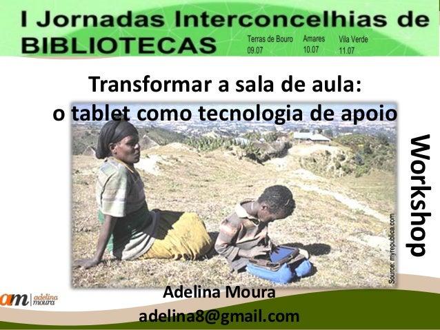 Transformar a sala de aula: o tablet como tecnologia de apoio Adelina Moura adelina8@gmail.com Workshop