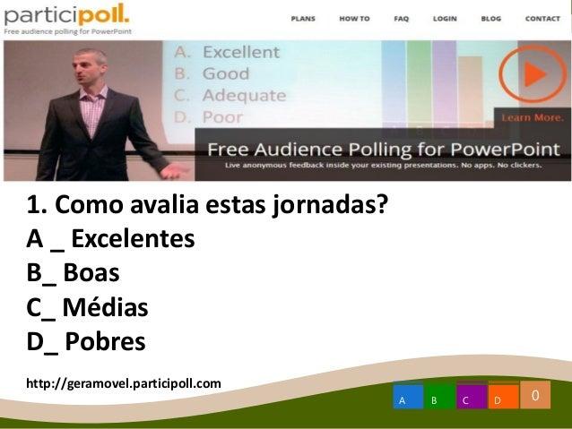 0A B C D 1. Como avalia estas jornadas? A _ Excelentes B_ Boas C_ Médias D_ Pobres http://geramovel.participoll.com