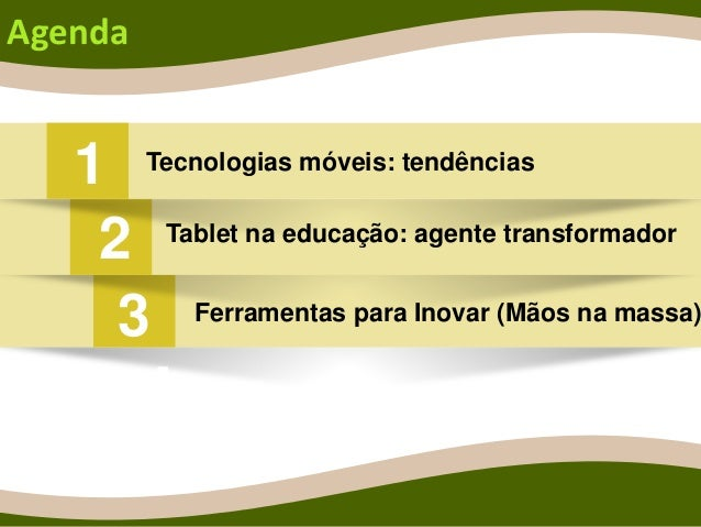 4 Agenda 1 Tecnologias móveis: tendências Tablet na educação: agente transformador Ferramentas para Inovar (Mãos na massa)...