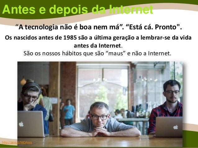 Antes e depois da Internet Os nascidos antes de 1985 são a última geração a lembrar-se da vida antes da Internet. São os n...