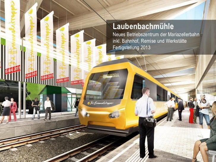 LaubenbachmühleNeues Betriebszentrum der Mariazellerbahninkl. Bahnhof, Remise und WerkstätteFertigstellung 2013           ...