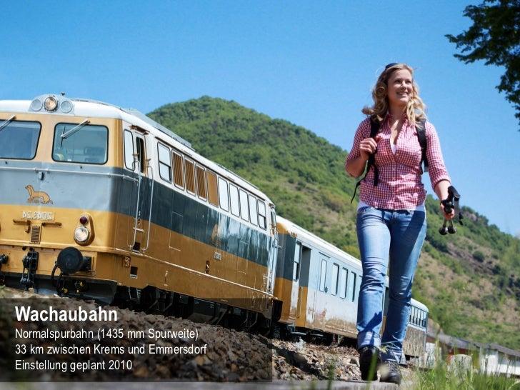 WachaubahnNormalspurbahn (1435 mm Spurweite)33 km zwischen Krems und EmmersdorfEinstellung geplant 2010              12