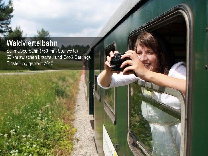 WaldviertelbahnSchmalspurbahn (760 mm Spurweite)69 km zwischen Litschau und Groß GerungsEinstellung geplant 2010          ...