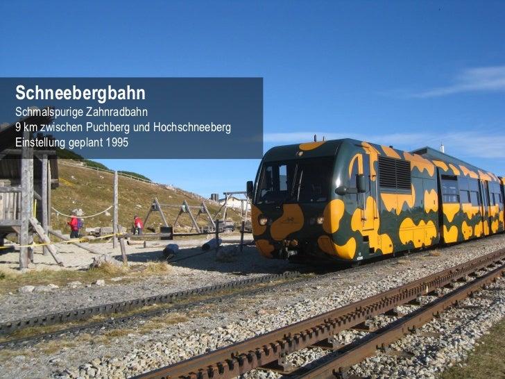 SchneebergbahnSchmalspurige Zahnradbahn9 km zwischen Puchberg und HochschneebergEinstellung geplant 1995                  ...