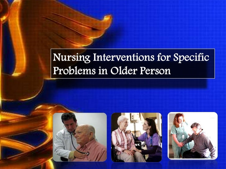 Nursing Interventions for SpecificProblems in Older Person