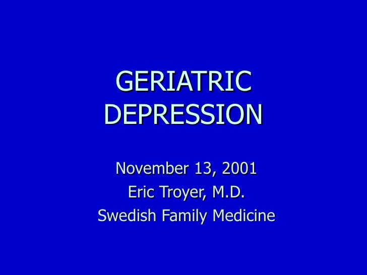 GERIATRIC DEPRESSION November 13, 2001 Eric Troyer, M.D. Swedish Family Medicine