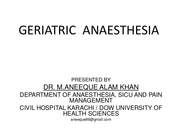 GERIATRIC ANAESTHESIA PRESENTED BY DR. M.ANEEQUE ALAM KHAN DEPARTMENT OF ANAESTHESIA, SICU AND PAIN MANAGEMENT CIVIL HOSPI...