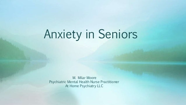 Anxiety in Seniors M. Milar Moore Psychiatric Mental Health Nurse Practitioner At Home Psychiatry LLC