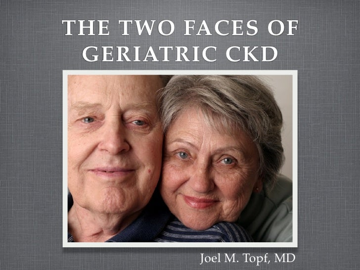 THE TWO FACES OF  GERIATRIC CKD              Joel M. Topf, MD
