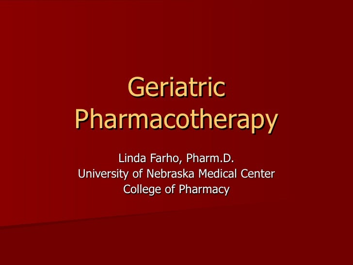 Geriatric Pharmacotherapy Linda Farho, Pharm.D. University of Nebraska Medical Center College of Pharmacy
