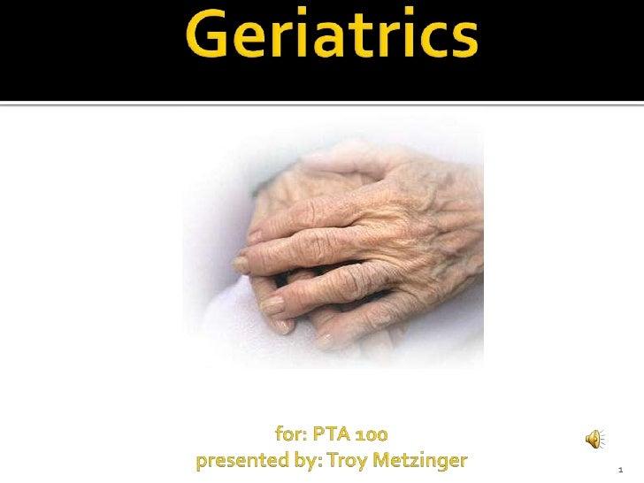 Geriatricsfor: PTA 100 presented by: Troy Metzinger<br />1<br />