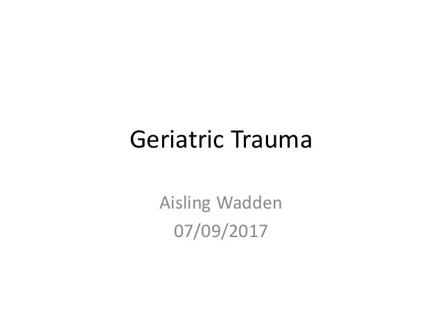 Geriatric Trauma Aisling Wadden 07/09/2017