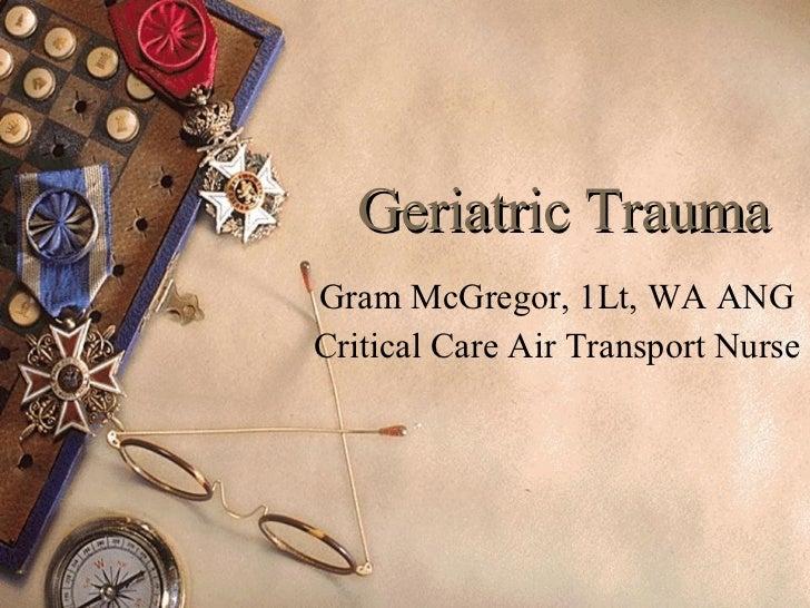 Geriatric Trauma Gram McGregor, 1Lt, WA ANG Critical Care Air Transport Nurse