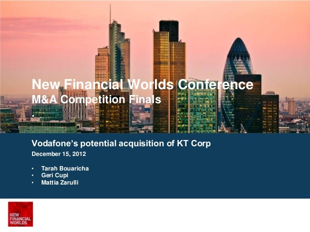 New Financial Worlds ConferenceM&A Competition Finals.Vodafone's potential acquisition of KT CorpDecember 15, 2012•   Tara...