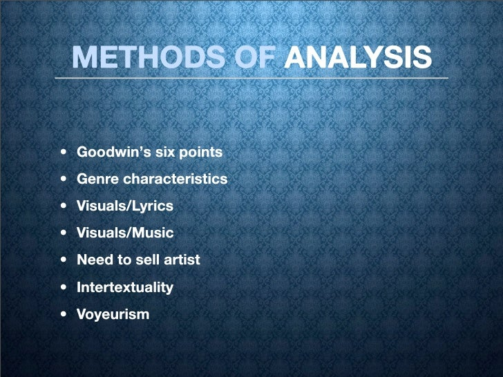 METHODS OF ANALYSIS  • Goodwin's six points • Genre characteristics • Visuals/Lyrics • Visuals/Music • Need to sell artist...