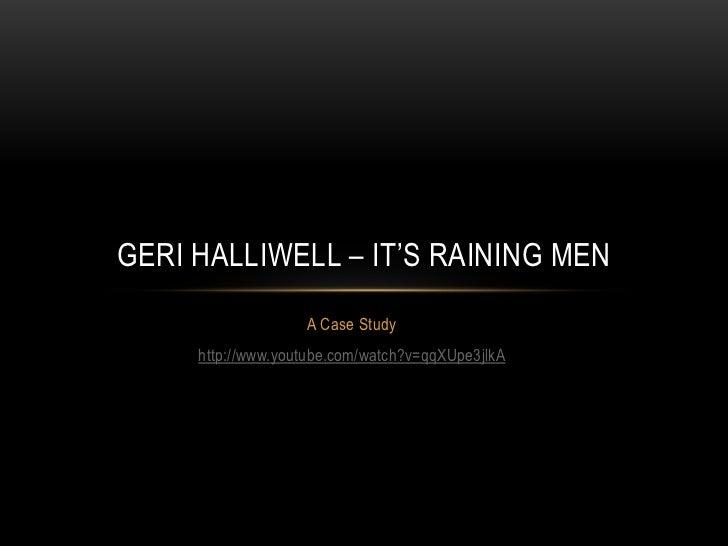 GERI HALLIWELL – IT'S RAINING MEN                   A Case Study     http://www.youtube.com/watch?v=qqXUpe3jlkA