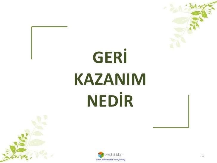 www.atikyonetim.com/evsel/ GERİ KAZANIM NEDİR