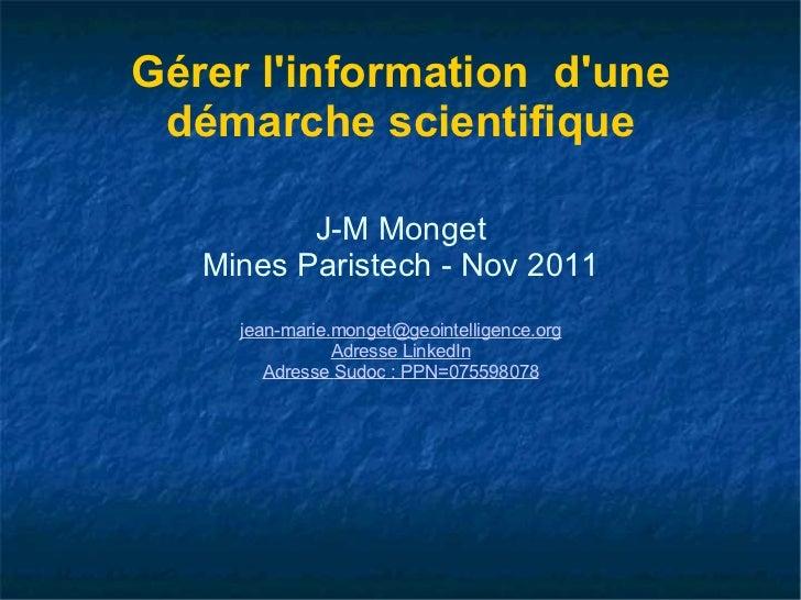 Gérer l'information  d'une démarche scientifique J-M Monget Mines Paristech - Nov 2011 [email_address] Adresse  LinkedIn A...