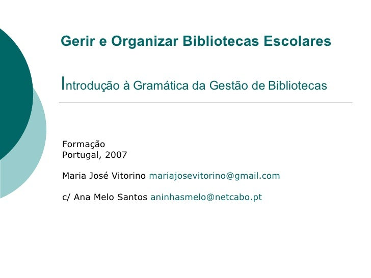 Gerir e Organizar Bibliotecas Escolares I ntrodução à Gramática da Gestão de Bibliotecas Formação Portugal, 2007 Maria Jos...