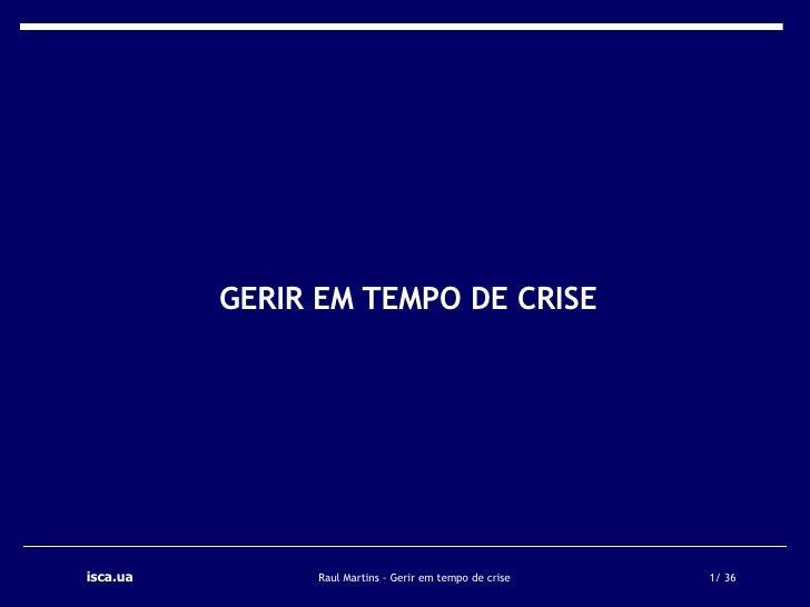 <ul><li>GERIR EM TEMPO DE CRISE </li></ul>isca.ua   Raul Martins - Gerir em tempo de crise  / 36