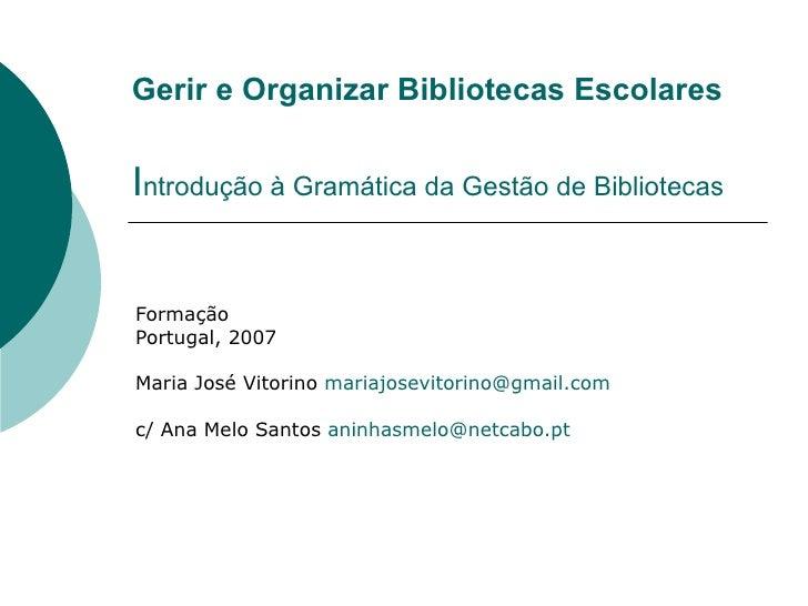 Gerir e Organizar Bibliotecas EscolaresIntrodução à Gramática da Gestão de BibliotecasFormaçãoPortugal, 2007Maria José Vit...