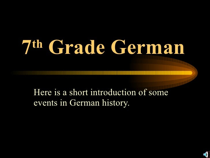 7 th  Grade German   Here is a short introduction of some events in German history.