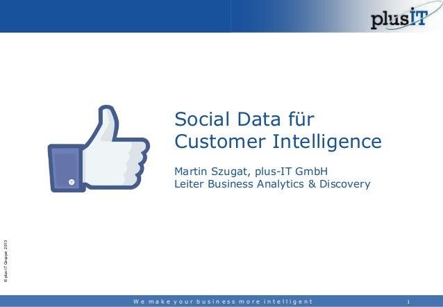 Social Data für Customer Intelligence  © plus-IT Gruppe 2013  Martin Szugat, plus-IT GmbH Leiter Business Analytics & Disc...
