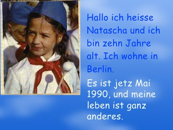 Hallo ich heisse Natascha und ich bin zehn Jahre alt. Ich wohne in Berlin. Es ist jetz Mai 1990, und meine leben ist ganz ...