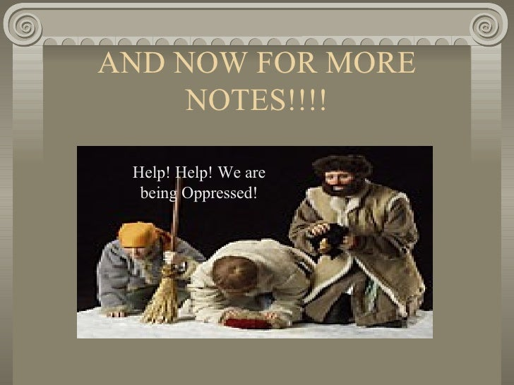 AND NOW FOR MORE NOTES!!!! Help! Help! We are being Oppressed!