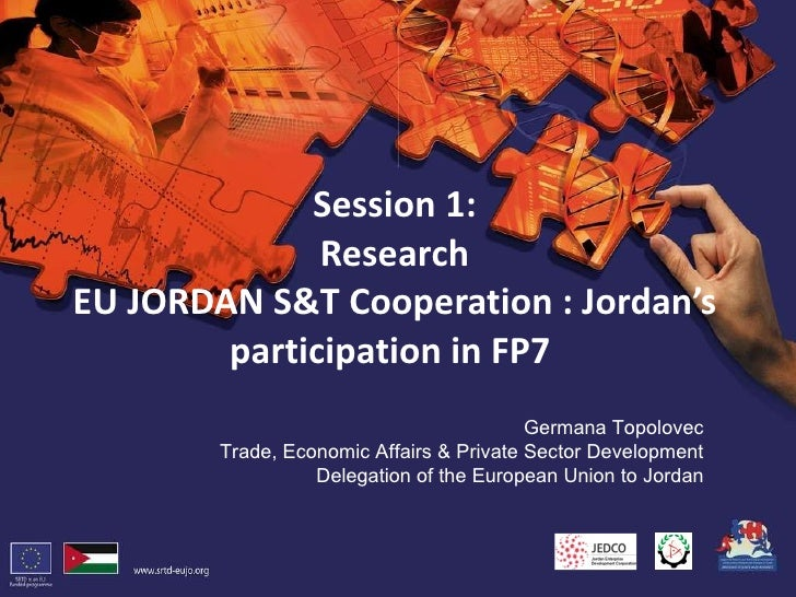Session 1: Research EU JORDAN S&T Cooperation : Jordan's participation in FP7  <ul><li>Germana Topolovec </li></ul><ul><ul...