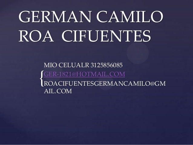 { GERMAN CAMILO ROA CIFUENTES MIO CELUALR 3125856085 GER-1821@HOTMAIL.COM ROACIFUENTESGERMANCAMILO@GM AIL.COM