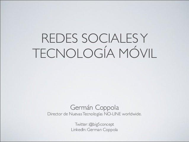 REDES SOCIALESY TECNOLOGÍA MÓVIL Germán Coppola Director de NuevasTecnologías NO-LINE worldwide. Twitter: @big5concept Lin...