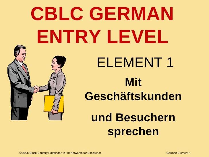 ELEMENT 1 Mit Geschäftskunden und Besuchern sprechen CBLC GERMAN ENTRY LEVEL
