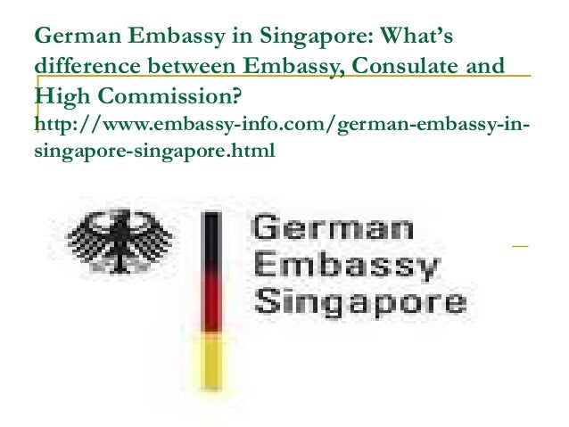 German Embassy in Singapore: What'sdifference between Embassy, Consulate andHigh Commission?http://www.embassy-info.com/ge...
