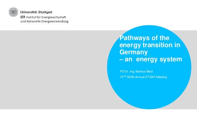 Pathways of the energy transition in Germany – an energy system PD Dr.-Ing. Markus Blesl 74RD SEMI-Annual ETSAP Meeting