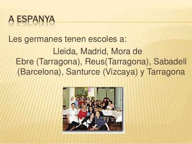 A ESPANYALes germanes tenen escoles a:            Lleida, Madrid, Mora de  Ebre (Tarragona), Reus(Tarragona), Sabadell  (B...