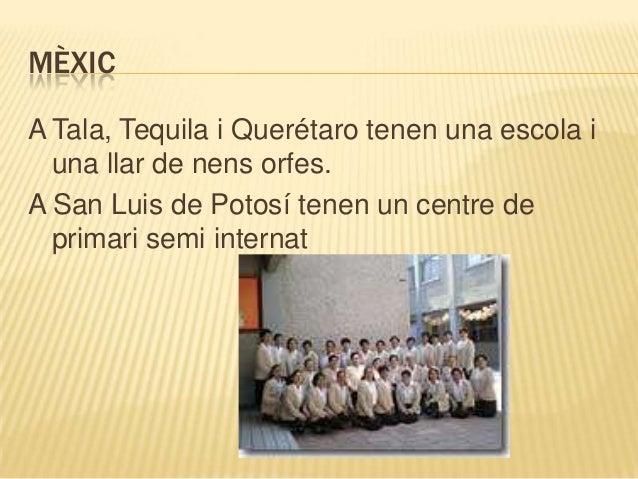 MÈXICA Tala, Tequila i Querétaro tenen una escola i  una llar de nens orfes.A San Luis de Potosí tenen un centre de  prima...