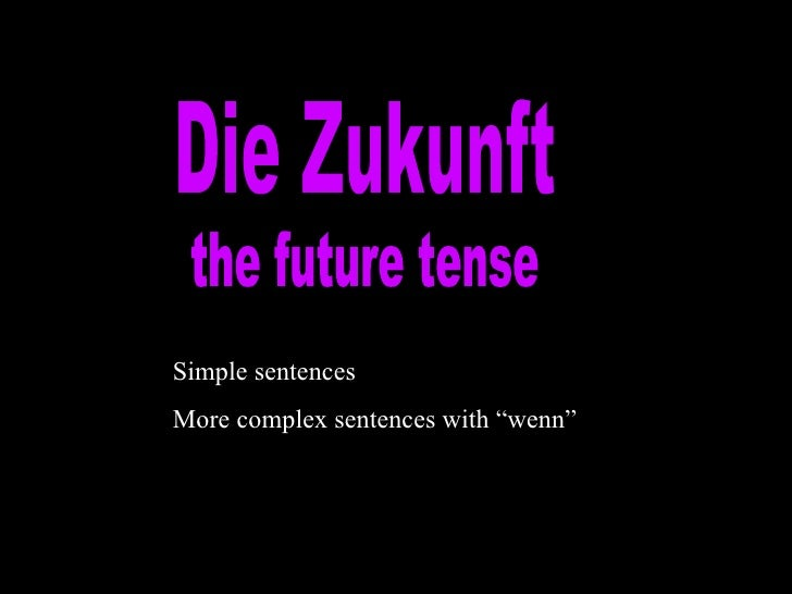 "Die Zukunft the future tense Simple sentences More complex sentences with ""wenn"""